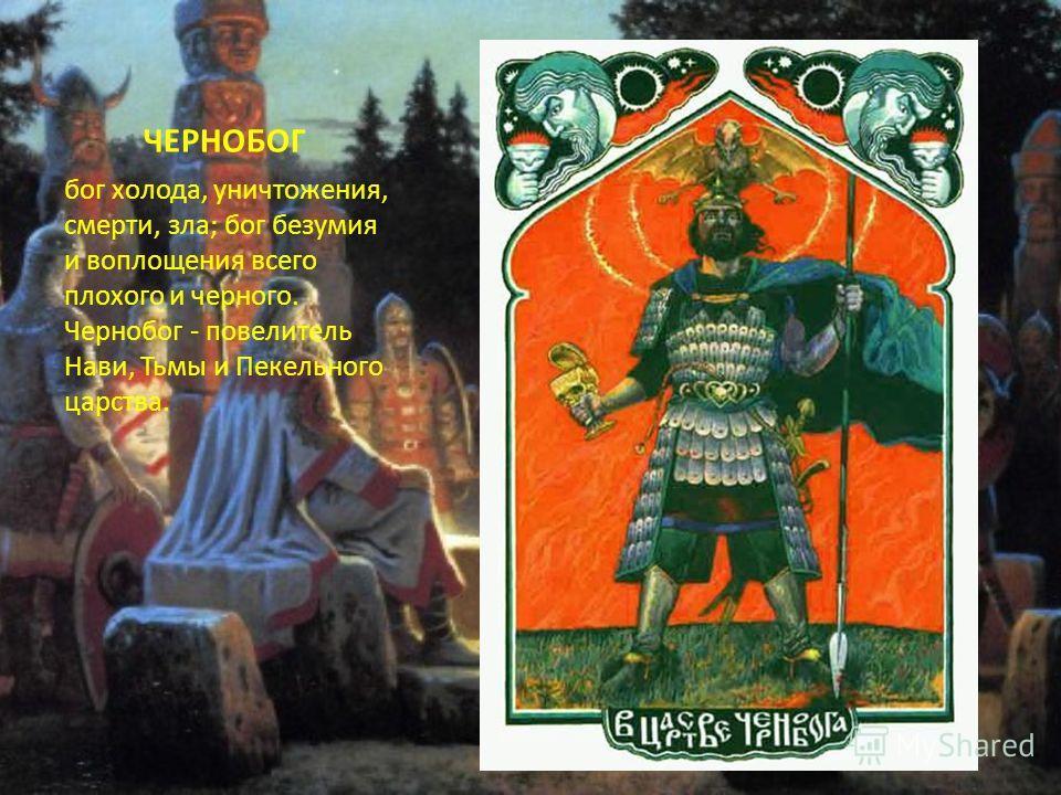 ЧЕРНОБОГ бог холода, уничтожения, смерти, зла; бог безумия и воплощения всего плохого и черного. Чернобог - повелитель Нави, Тьмы и Пекельного царства.