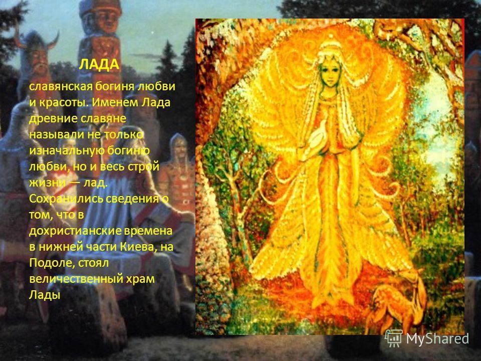 ЛАДА славянская богиня любви и красоты. Именем Лада древние славяне называли не только изначальную богиню любви, но и весь строй жизни лад. Сохранились сведения о том, что в дохристианские времена в нижней части Киева, на Подоле, стоял величественный
