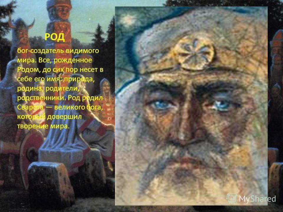 РОД бог-создатель видимого мира. Все, рожденное Родом, до сих пор несет в себе его имя: природа, родина, родители, родственники. Род родил Сварога великого бога, который довершил творение мира.