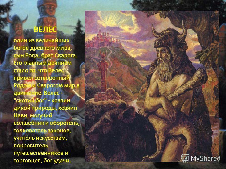 ВЕЛЕС один из величайших богов древнего мира, сын Рода, брат Сварога. Его главным деянием стало то, что Велес привел сотворенный Родом и Сварогом мир в движение. Велес -