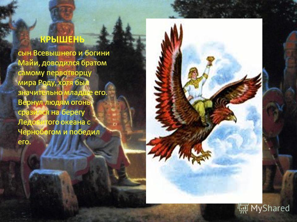 КРЫШЕНЬ сын Всевышнего и богини Майи, доводился братом самому первотворцу мира Роду, хотя был значительно младше его. Вернул людям огонь, сразился на берегу Ледовитого океана с Чернобогом и победил его.