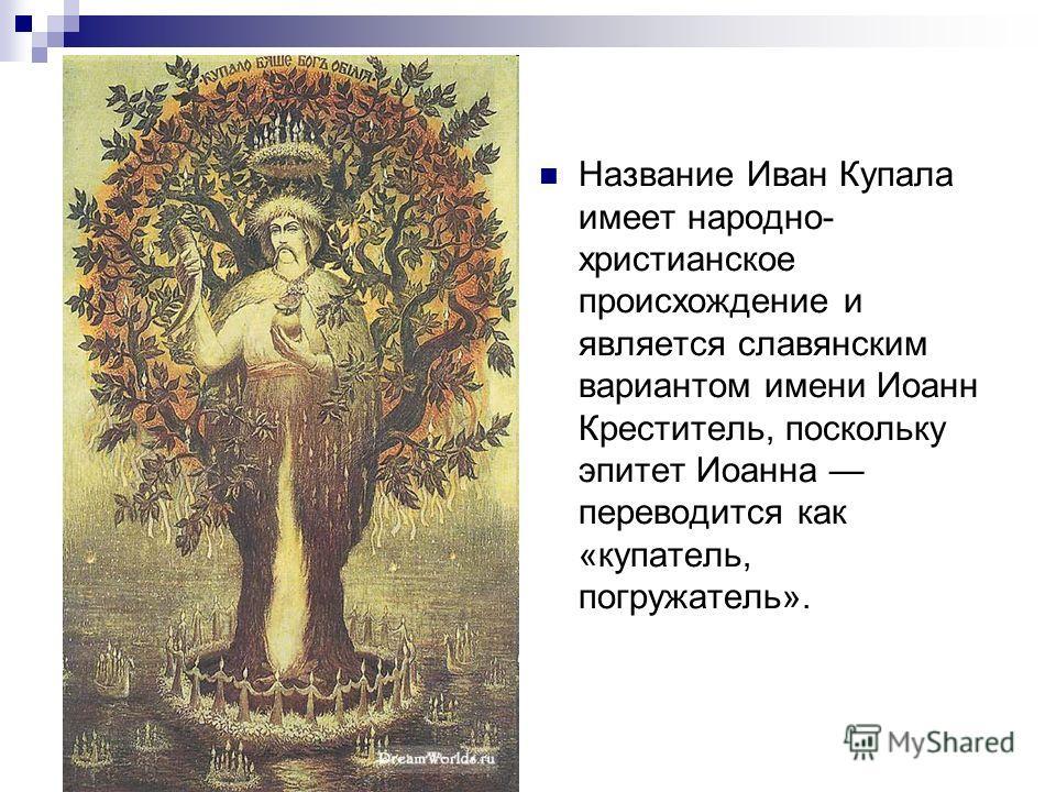 Название Иван Купала имеет народно- христианское происхождение и является славянским вариантом имени Иоанн Креститель, поскольку эпитет Иоанна переводится как «копатель, погружатель».