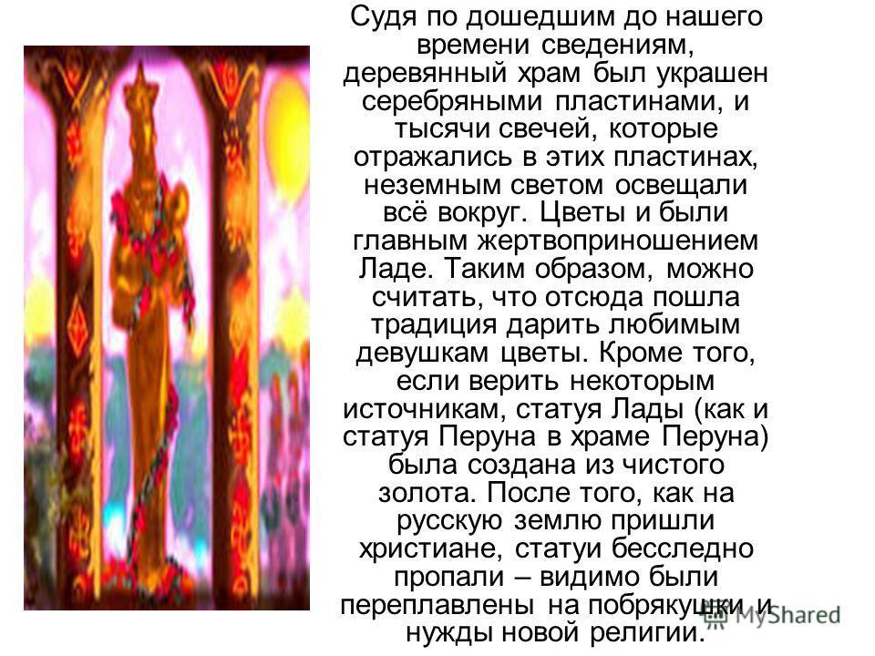 Судя по дошедшим до нашего времени сведениям, деревянный храм был украшен серебряными пластинами, и тысячи свечей, которые отражались в этих пластинах, неземным светом освещали всё вокруг. Цветы и были главным жертвоприношением Ладе. Таким образом, м