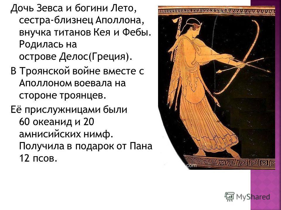 Дочь Зевса и богини Лето, сестра-близнец Аполлона, внучка титанов Кея и Фебы. Родилась на острове Делос(Греция). В Троянской войне вместе с Аполлоном воевала на стороне троянцев. Её прислужницами были 60 океанид и 20 амнисийских нимф. Получила в пода