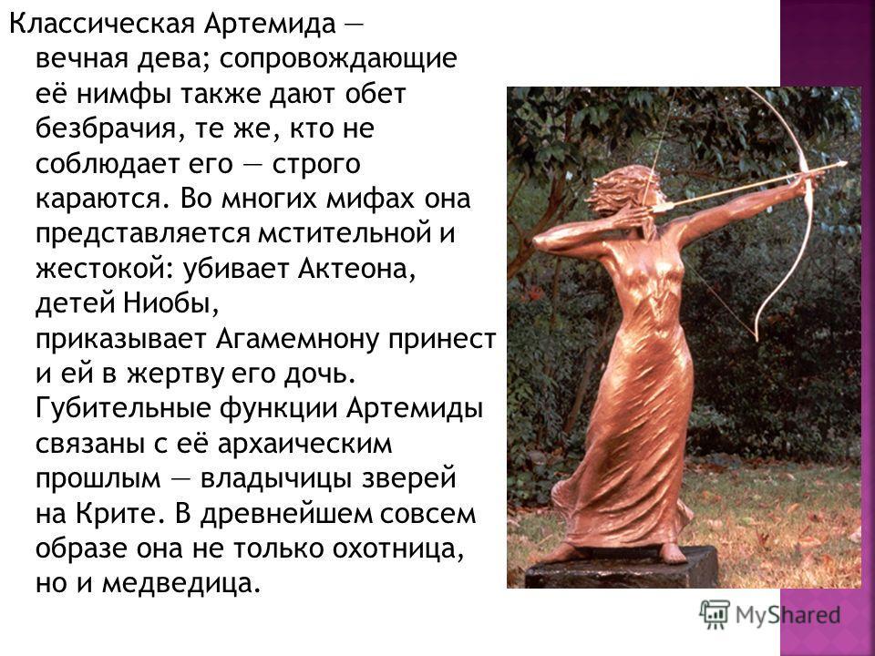 Классическая Артемида вечная дева; сопровождающие её нимфы также дают обет безбрачия, те же, кто не соблюдает его строго караются. Во многих мифах она представляется мстительной и жестокой: убивает Актеона, детей Ниобы, приказывает Агамемнону принест