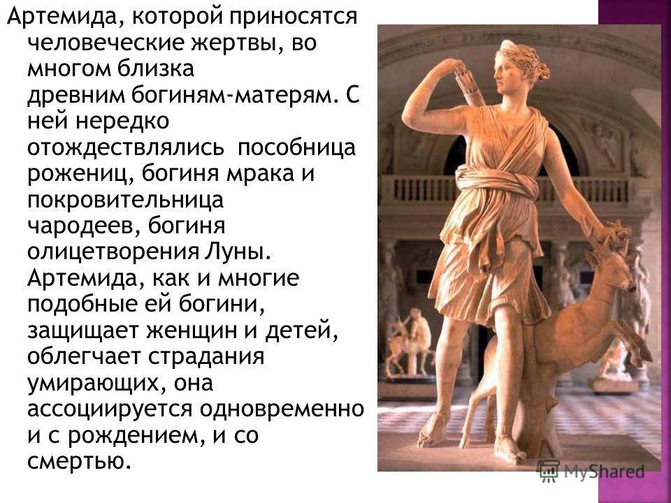 Артемида, которой приносятся человеческие жертвы, во многом близка древним богиням-матерям. С ней нередко отождествлялись пособница рожениц, богиня мрака и покровительница чародеев, богиня олицетворения Луны. Артемида, как и многие подобные ей богини