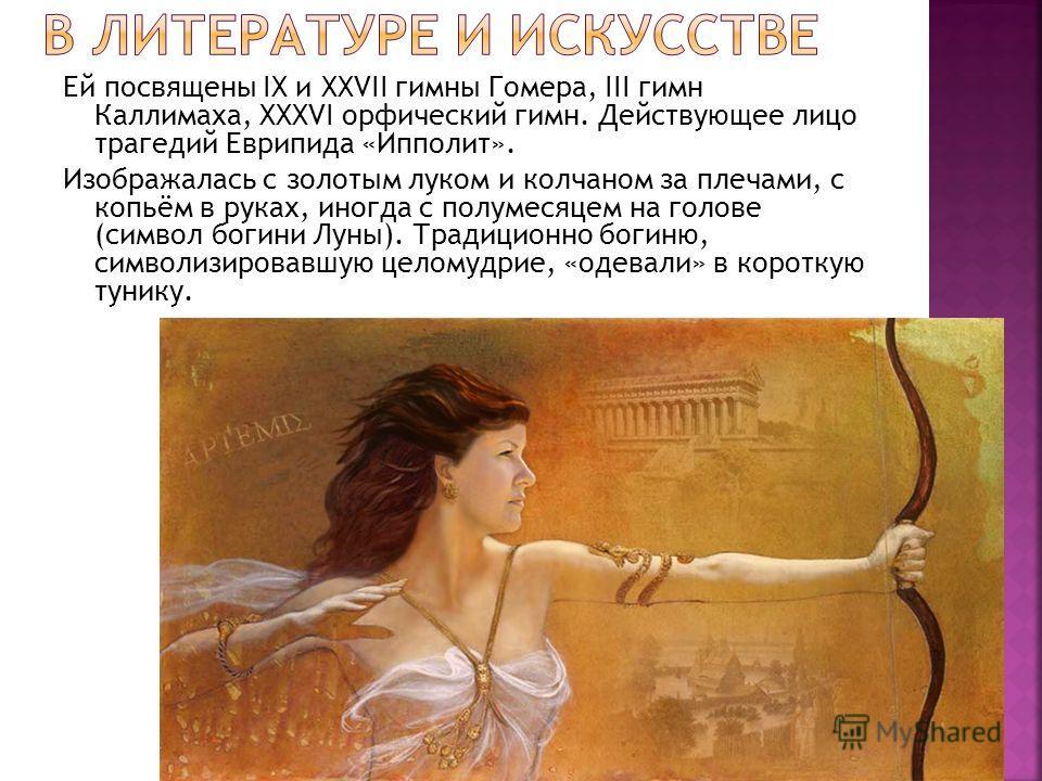 Ей посвящены IX и XXVII гимны Гомера, III гимн Каллимаха, XXXVI орфический гимн. Действующее лицо трагедий Еврипида «Ипполит». Изображалась с золотым луком и колчаном за плечами, с копьём в руках, иногда с полумесяцем на голове (символ богини Луны).