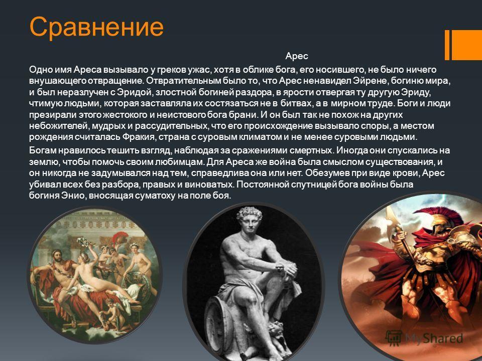 Сравнение Арес Одно имя Ареса вызывало у греков ужас, хотя в облике бога, его носившего, не было ничего внушающего отвращение. Отвратительным было то, что Арес ненавидел Эйрене, богиню мира, и был неразлучен с Эридой, злостной богиней раздора, в ярос