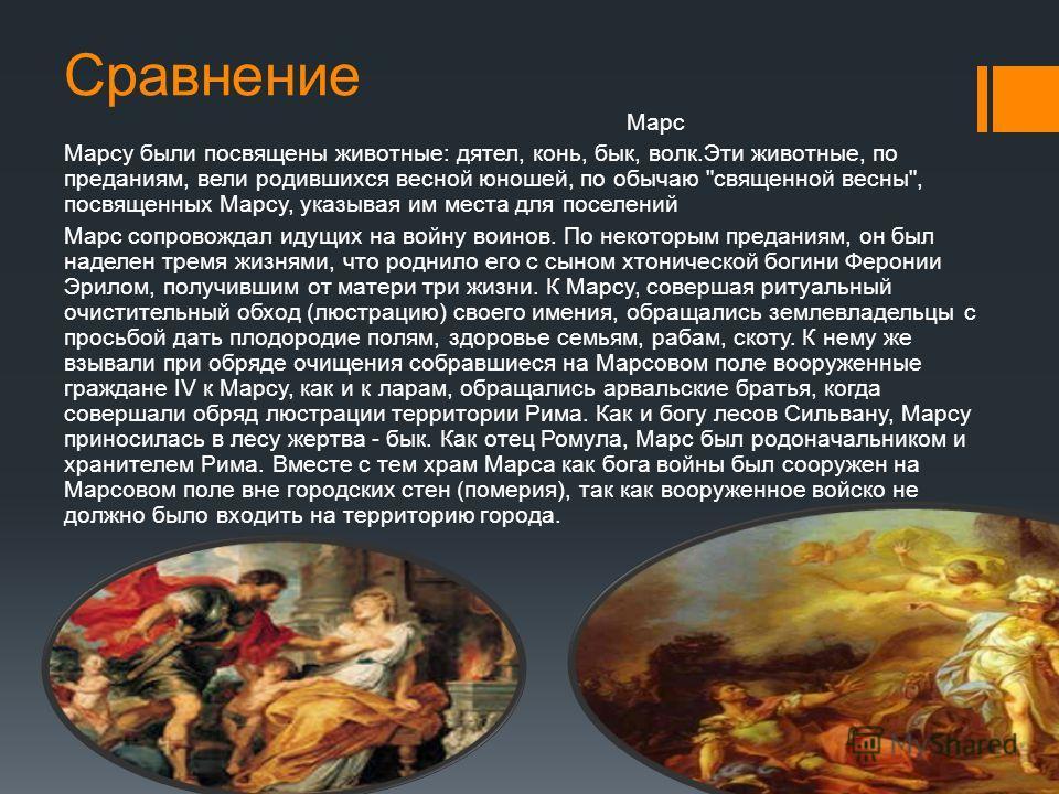 Сравнение Марс Марсу были посвящены животные: дятел, конь, бык, волк.Эти животные, по преданиям, вели родившихся весной юношей, по обычаю