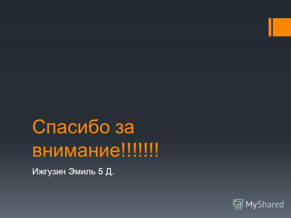 Спасибо за внимание!!!!!!! Ижгузин Эмиль 5 Д.