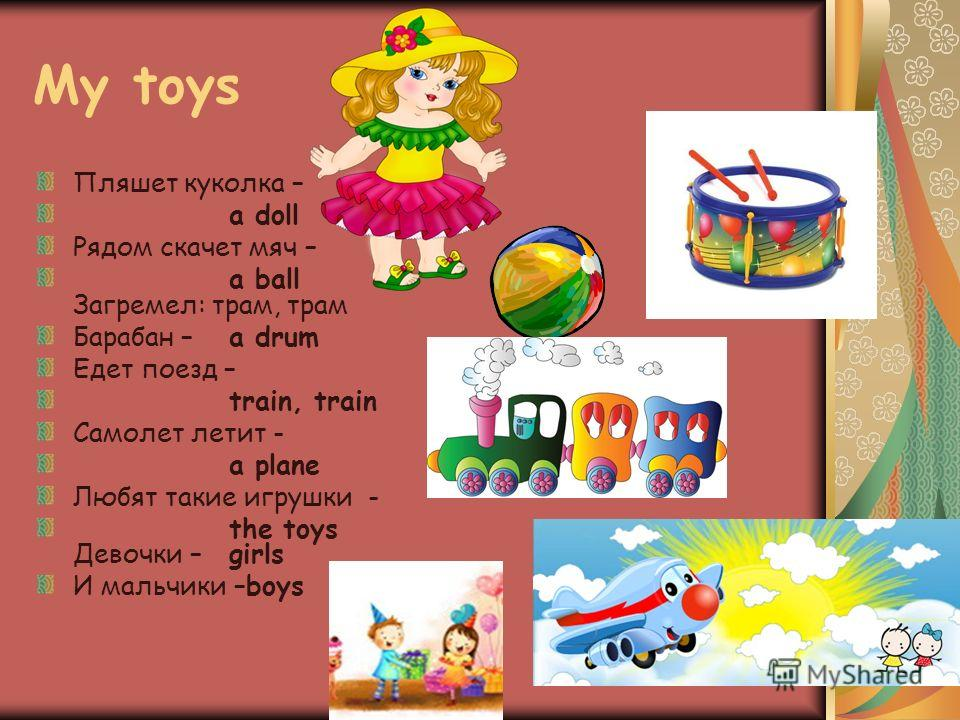 My toys Пляшет куколка – a doll Рядом скачет мяч – a ball Загремел: трам, трам Барабан –a drum Едет поезд – train, train Самолет летит - a plane Любят такие игрушки - the toys Девочки –girls И мальчики –boys