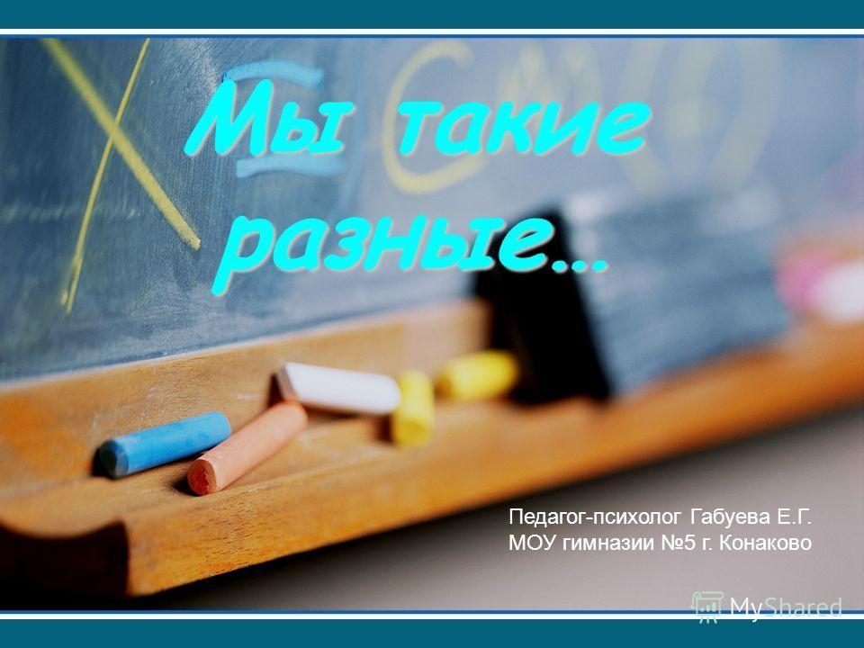 Мы такие разные… Педагог-психолог Габуева Е.Г. МОУ гимназии 5 г. Конаково