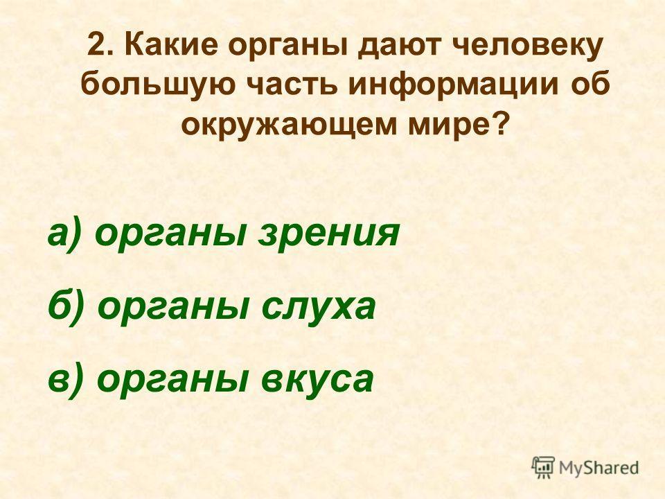 2. Какие органы дают человеку большую часть информации об окружающем мире? а) органы зрения б) органы слуха в) органы вкуса