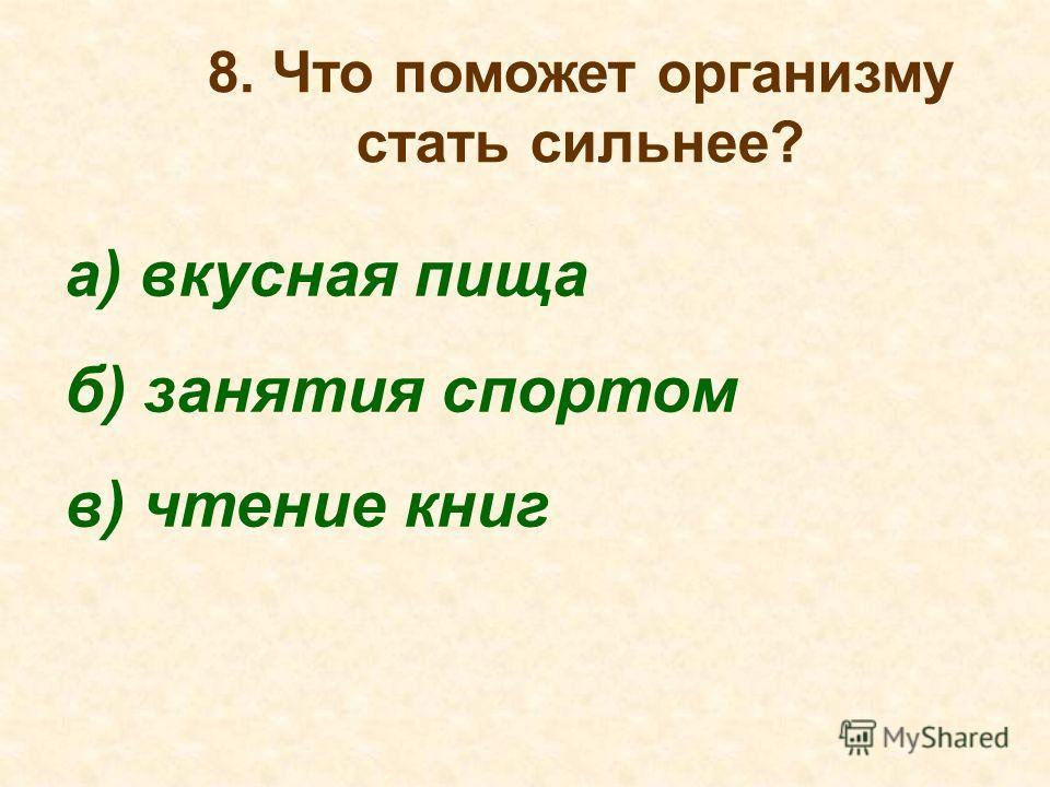 8. Что поможет организму стать сильнее? а) вкусная пища б) занятия спортом в) чтение книг