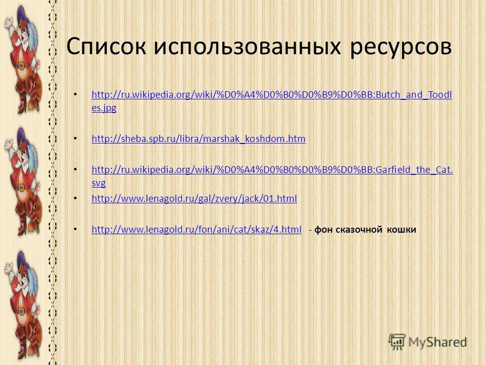 Список использованных ресурсов http://ru.wikipedia.org/wiki/%D0%A4%D0%B0%D0%B9%D0%BB:Butch_and_Toodl es.jpg http://ru.wikipedia.org/wiki/%D0%A4%D0%B0%D0%B9%D0%BB:Butch_and_Toodl es.jpg http://sheba.spb.ru/libra/marshak_koshdom.htm http://ru.wikipedia