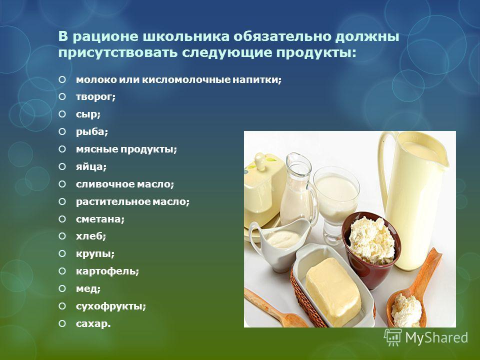 В рационе школьника обязательно должны присутствовать следующие продукты: молоко или кисломолочные напитки; творог; сыр; рыба; мясные продукты; яйца; сливочное масло; растительное масло; сметана; хлеб; крупы; картофель; мед; сухофрукты; сахар.