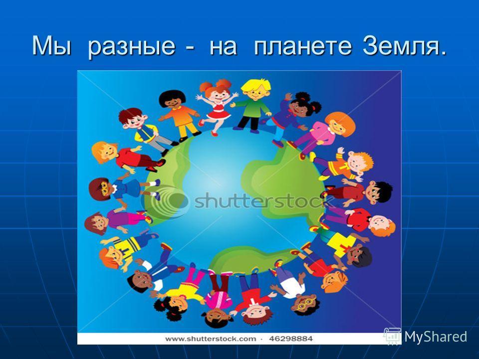 Мы разные - на планете Земля.