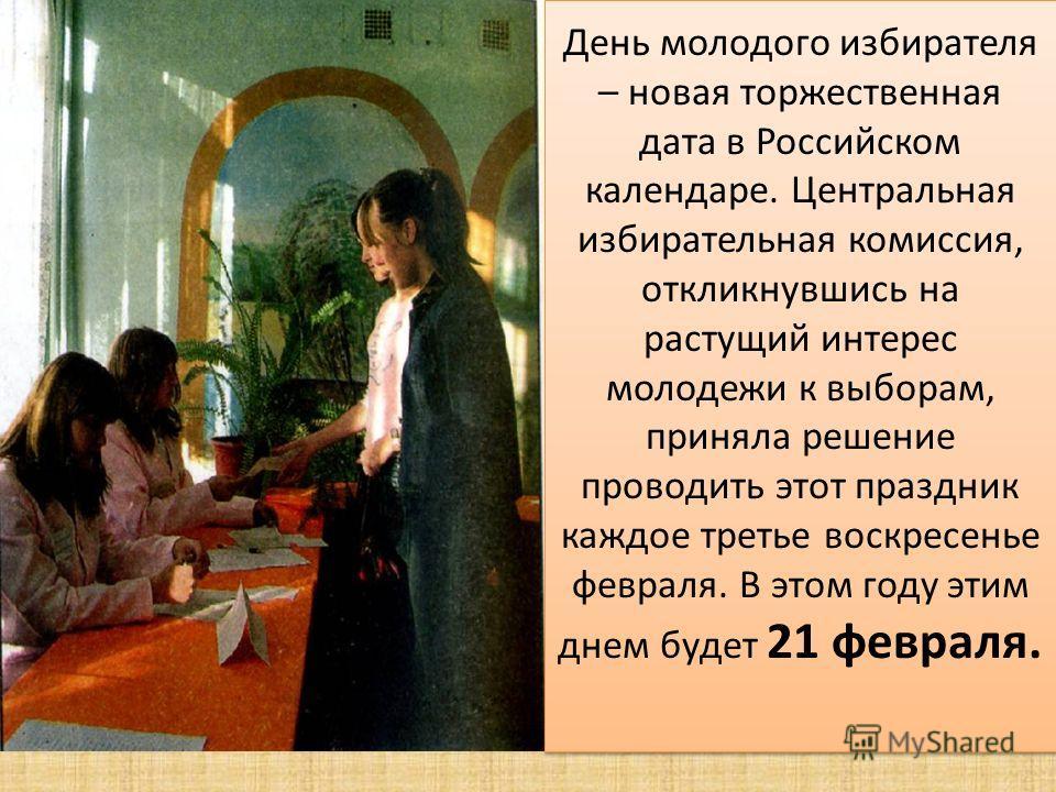 День молодого избирателя – новая торжественная дата в Российском календаре. Центральная избирательная комиссия, откликнувшись на растущий интерес молодежи к выборам, приняла решение проводить этот праздник каждое третье воскресенье февраля. В этом го