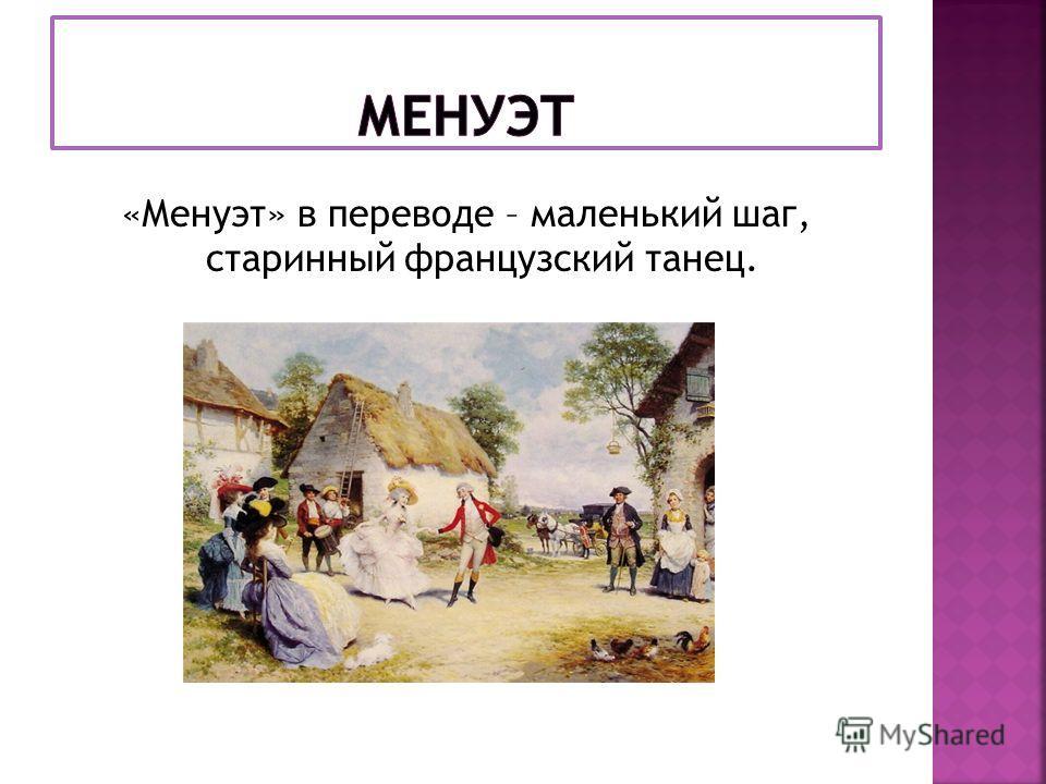 «Менуэт» в переводе – маленький шаг, старинный французский танец.