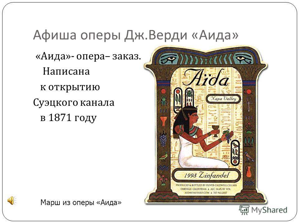 Афиша оперы Дж. Верди « Аида » « Аида »- опера – заказ. Написана к открытию Суэцкого канала в 1871 году Марш из оперы «Аида»