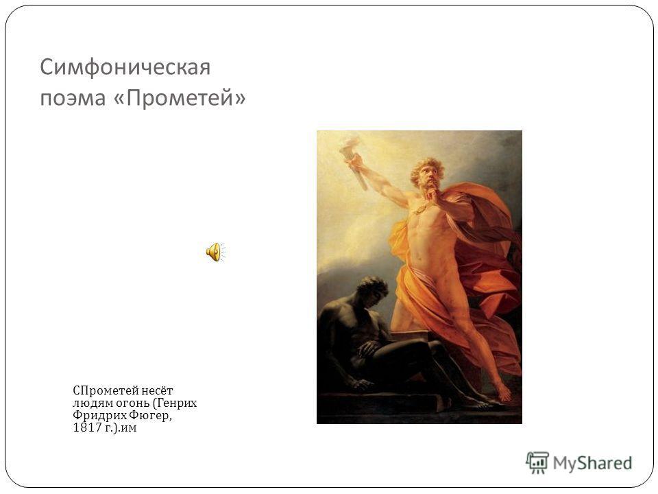 Симфоническая поэма « Прометей » СПрометей несёт людям огонь ( Генрих Фридрих Фюгер, 1817 г.). им