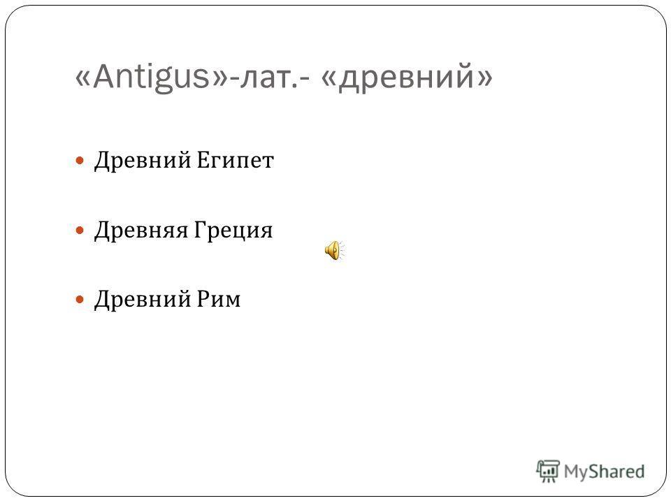 « А ntigus»- лат.- « древний » Древний Египет Древняя Греция Древний Рим