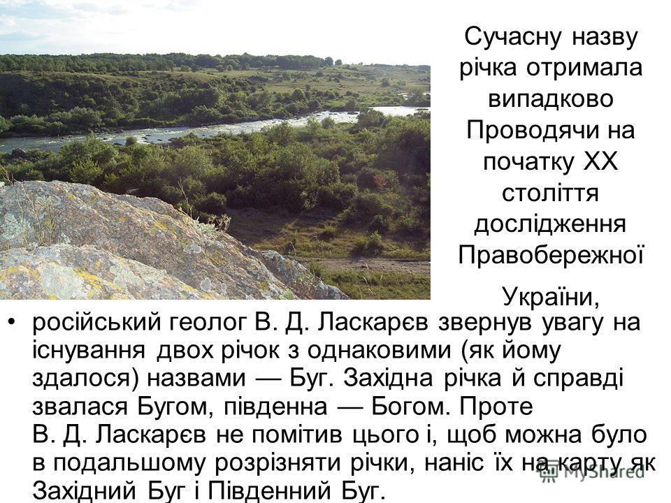 Сучасну назву річка отримала випадково Проводячи на початку XX століття дослідження Правобережної України, російський геолог В. Д. Ласкарєв свернув увагу на існування двух річок з однаковими (як йому здалося) назвами Буг. Західна річка й справді звал