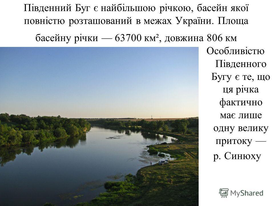 Південний Буг є найбільшою річкою, бассейн якої повністю розташований в межах України. Площа бассейну річки 63700 км², довжина 806 км Особливістю Південного Бугу є те, що це річка фактично має лише одну велика притоку р. Синюху