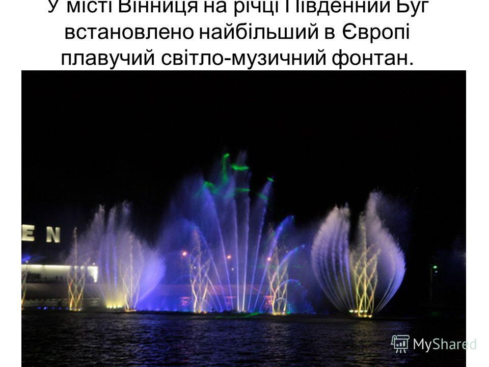 У місті Віннице на річці Південний Буг установлено найбільший в Європі плавучий світло-музичний фонтан.