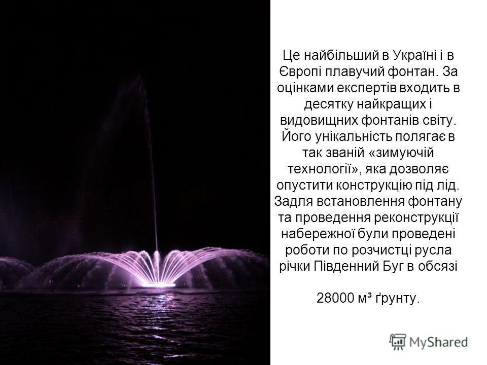 Це найбільший в Україні і в Європі плавучий фонтан. За оцінками експертів входить в десятку найкращих і видовищних фонтанів світу. Його унікальність полягає в так званій «зимуючій технології», яка дозволяє опустите конструкцію під лід. Задля встановл