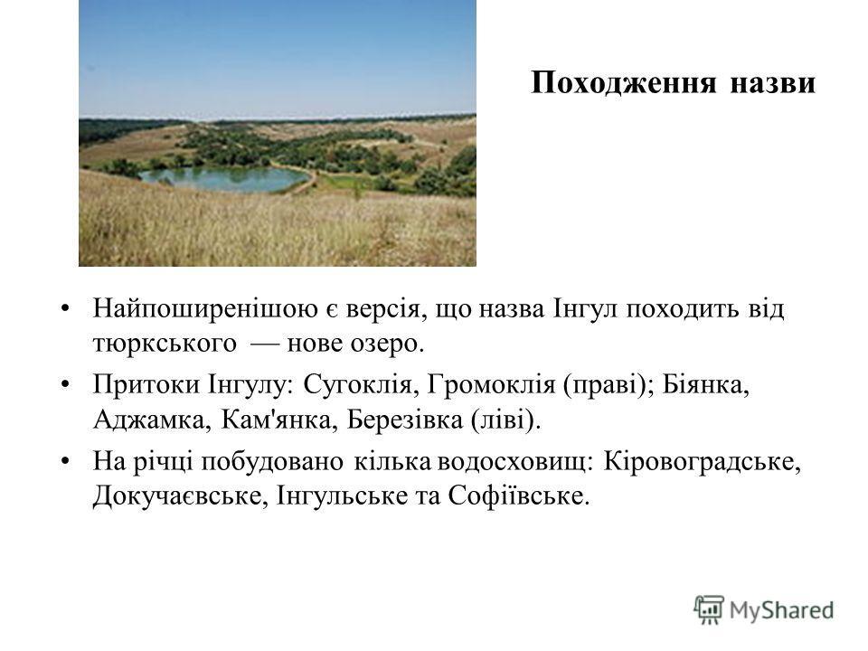 Походження назви Найпоширенішою є версія, що назва Інгул походить від тюркського новые озеро. Притоки Інгулу: Сугоклія, Громоклія (праві); Біянка, Аджамка, Кам'янка, Березівка (ліві). На річці побудовано кілька водосховищ: Кіровоградське, Докучаєвськ