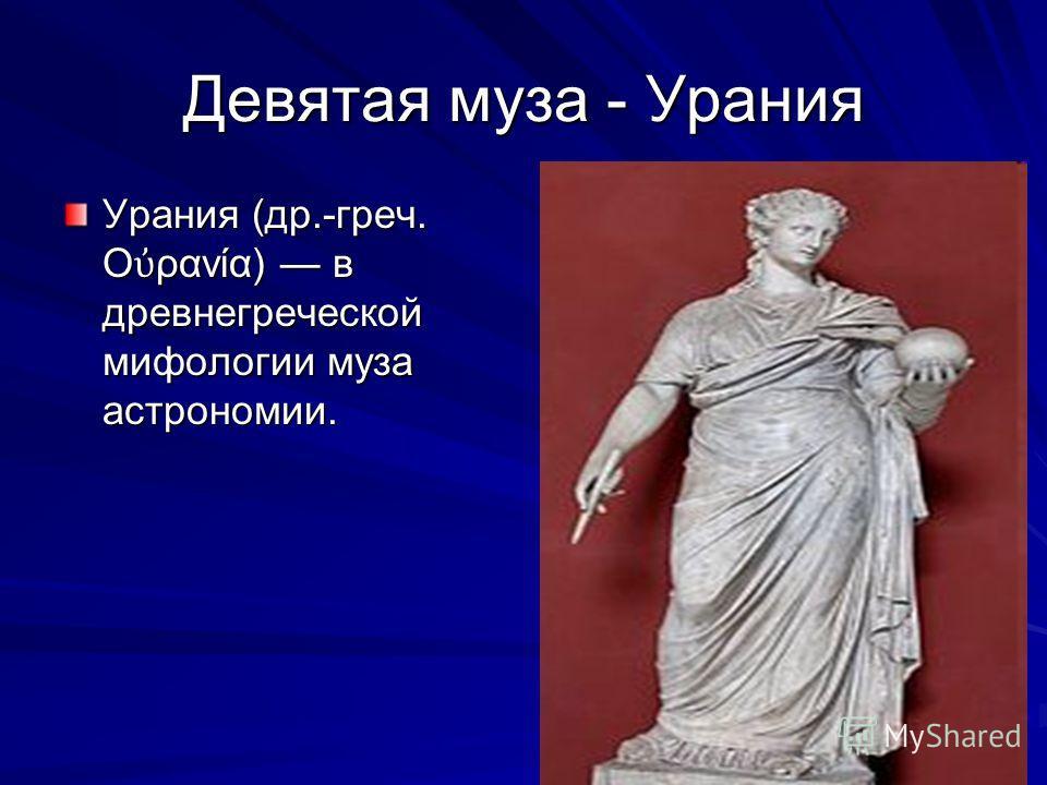 Девятая муза - Урания Урания (др.-греч. Ο ρανία) в древнегреческой мифологии муза астрономии.