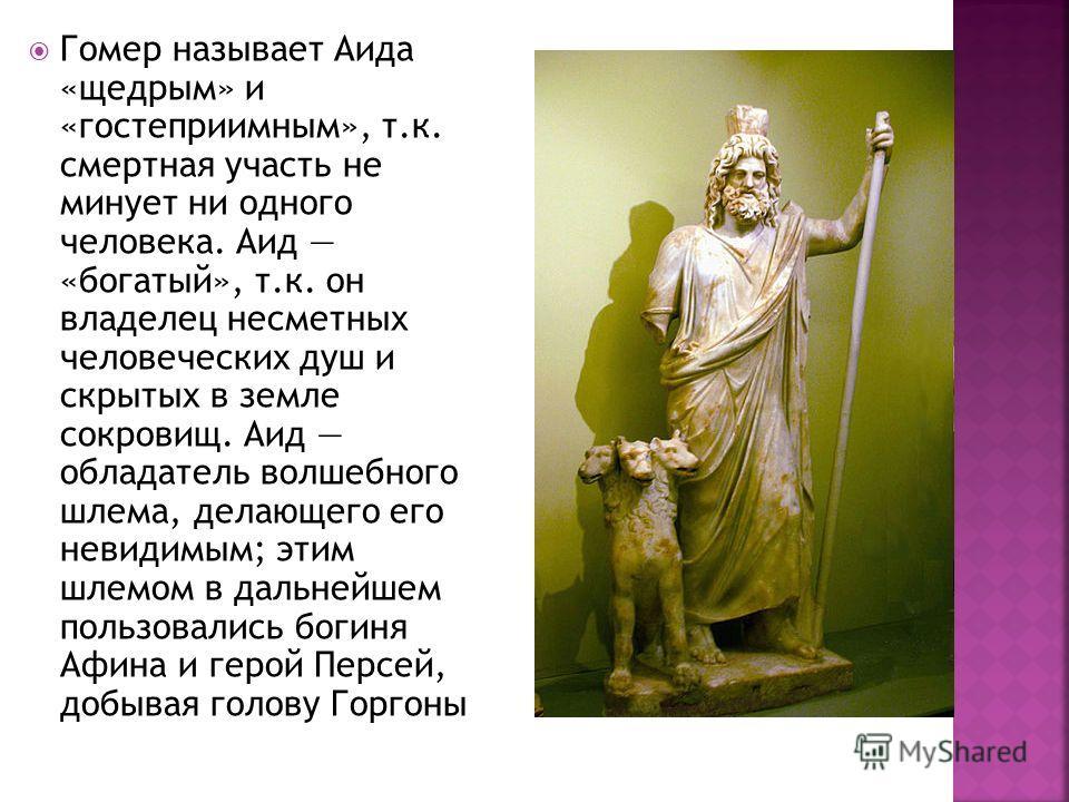 Гомер называет Аида «щедрым» и «гостеприимным», т.к. смертная участь не минует ни одного человека. Аид «богатый», т.к. он владелец несметных человеческих душ и скрытых в земле сокровищ. Аид обладатель волшебного шлема, делающего его невидимым; этим ш