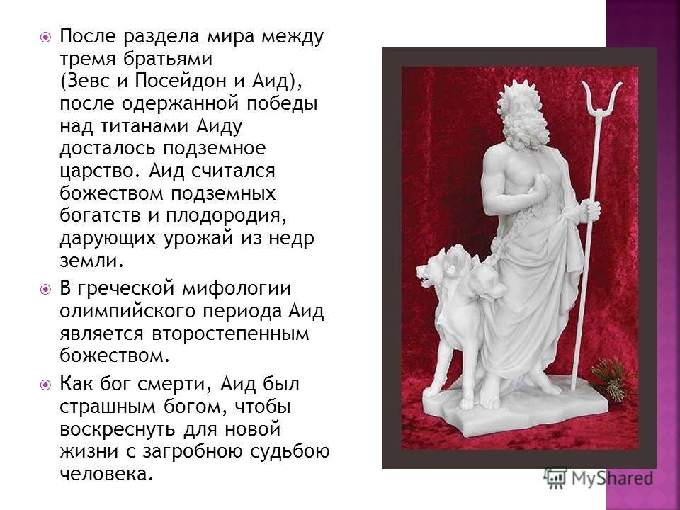 После раздела мира между тремя братьями (Зевс и Посейдон и Аид), после одержанной победы над титанами Аиду досталось подземное царство. Аид считался божеством подземных богатств и плодородия, дарующих урожай из недр земли. В греческой мифологии олимп