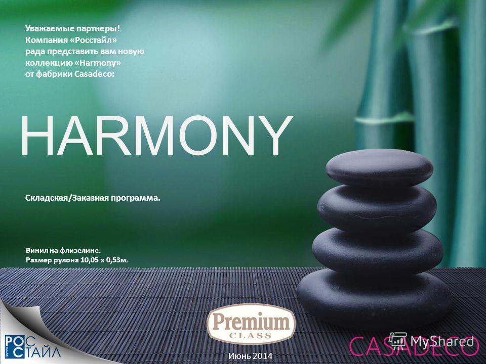Июнь 2014 Уважаемые партнеры! Компания «Росстайл» рада представить вам новую коллекцию «Harmony» от фабрики Casadeco: Складская/Заказная программа. Винил на флизелине. Размер рулона 10,05 x 0,53 м. HARMONY