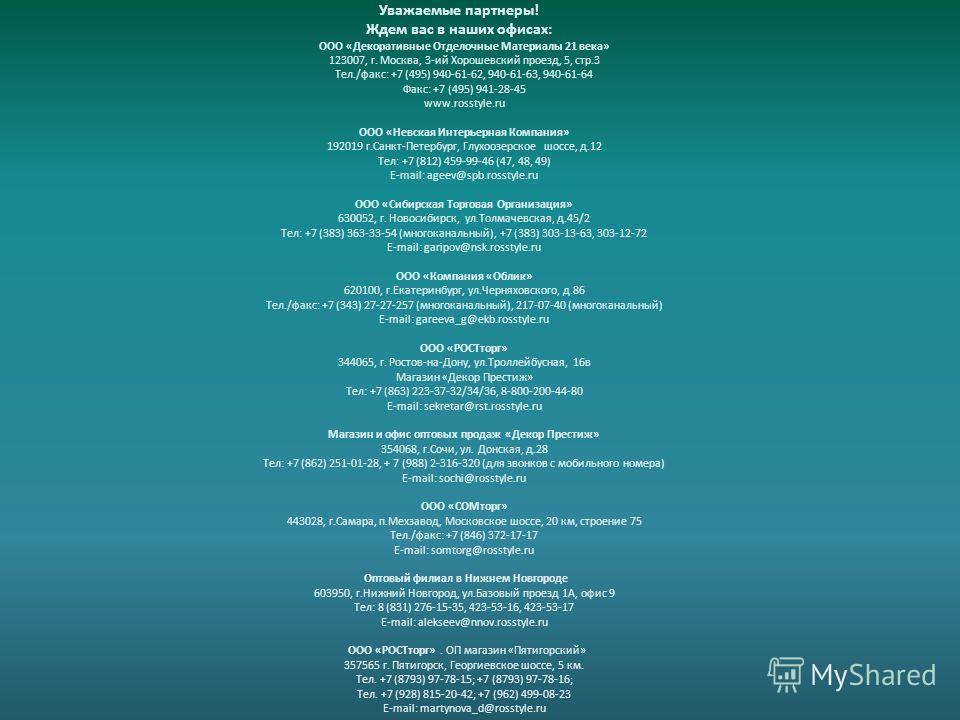 ООО «Декоративные Отделочные Материалы 21 века» 123007, г. Москва, 3-ий Хорошевский проезд, 5, стр.3 Тел./факс: +7 (495) 940-61-62, 940-61-63, 940-61-64 Факс: +7 (495) 941-28-45 www.rosstyle.ru ООО «Невская Интерьерная Компания» 192019 г.Санкт-Петерб