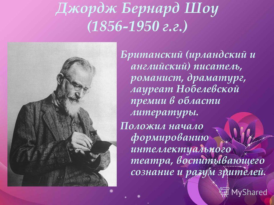 Джордж Бернард Шоу (1856-1950 г.г.) Британский (ирландский и английский) писатель, романист, драматург, лауреат Нобелевской премии в области литературы. Положил начало формированию интеллектуального театра, воспитывающего сознание и разум зрителей.