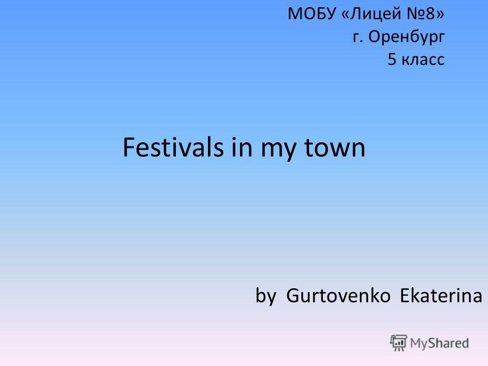 МОБУ «Лицей 8» г. Оренбург 5 класс Festivals in my town by Gurtovenko Ekaterina