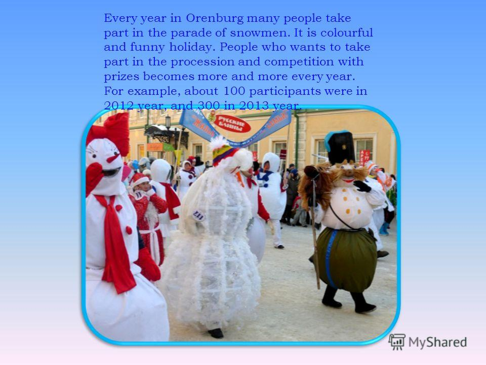 Every year in Orenburg many people take part in the parade of snowmen. It is colourful and funny holiday. People who wants to take part in the procession and competition with prizes becomes more and more every year. For example, about 100 participant