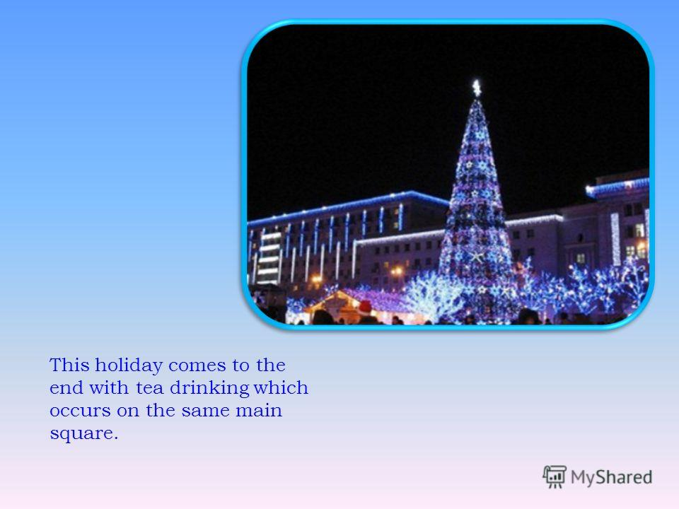 This holiday comes to the end with tea drinking which occurs on the same main square.