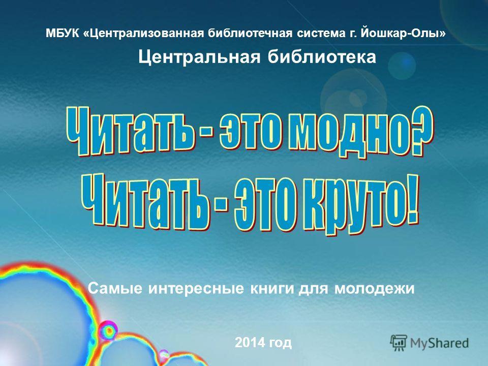 МБУК «Централизованная библиотечная система г. Йошкар-Олы» Самые интересные книги для молодежи Центральная библиотека 2014 год