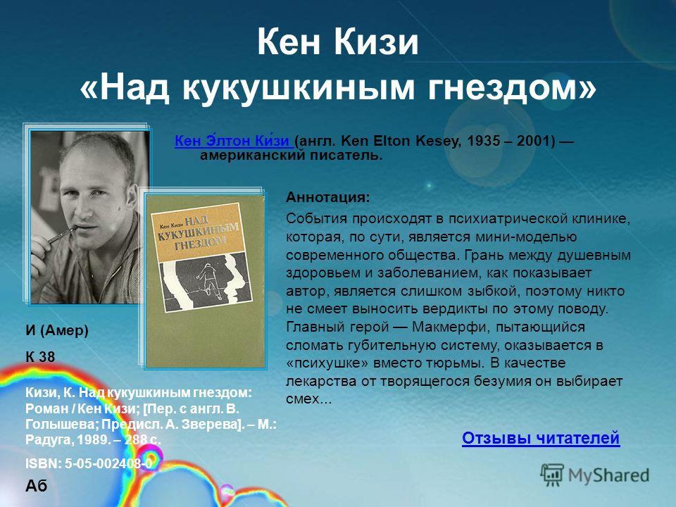 Кен Киси «Над кукушкиным гнездом» Кен Э́лтон Ки́си Кен Э́лтон Ки́си (англ. Ken Elton Kesey, 1935 – 2001) американский писатель. Аннотация: События происходят в психиатрической клинике, которая, по сути, является мини-моделью современного общества. Гр