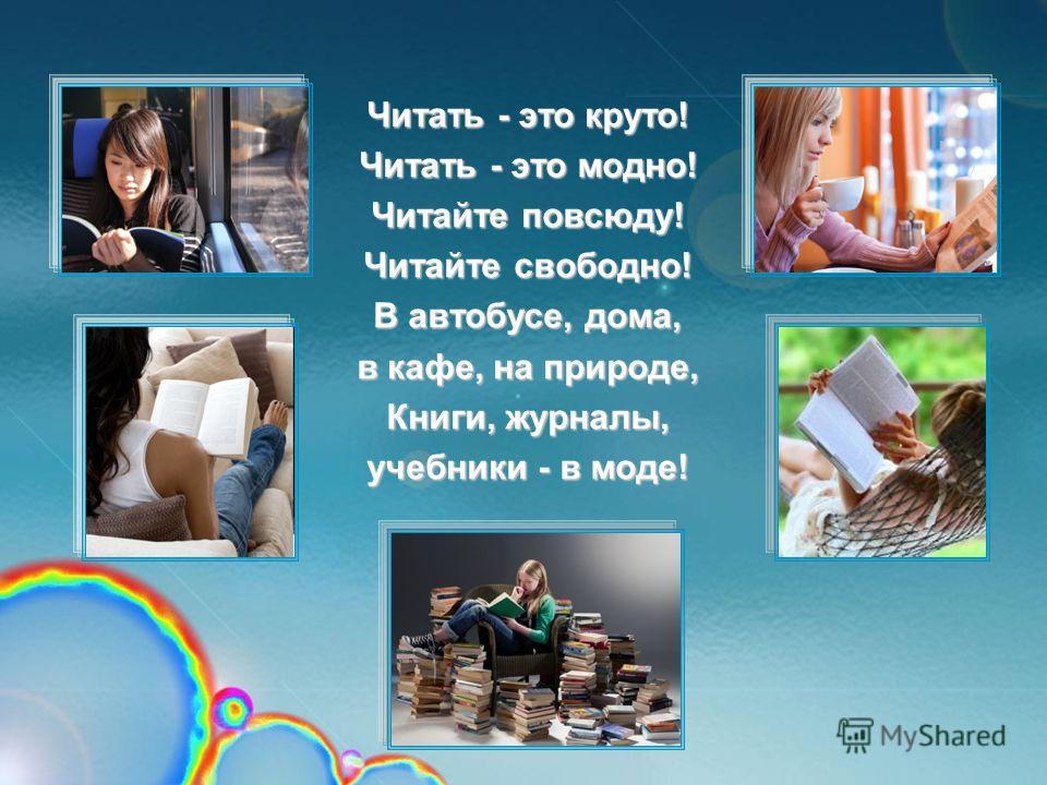 Читать - это круто! Читать - это модно! Читайте повсюду! Читайте свободно! В автобусе, дома, в кафе, на природе, Книги, журналы, учебники - в моде!