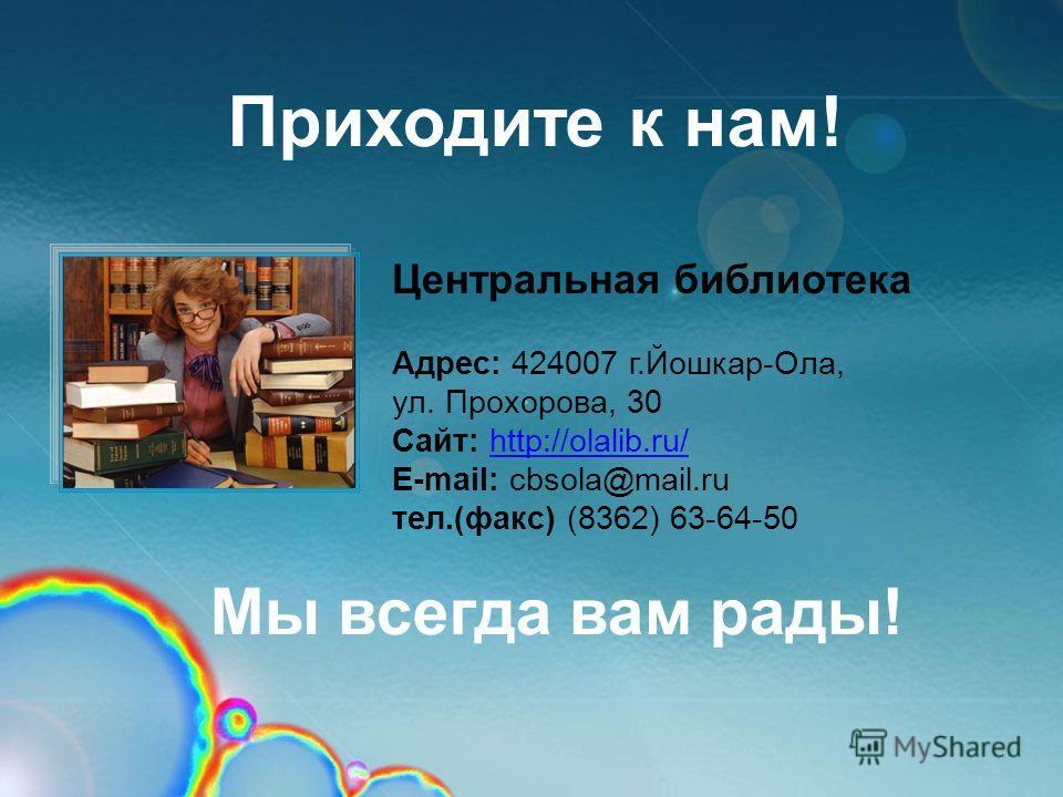 Приходите к нам! Мы всегда вам рады! Центральная библиотека Адрес: 424007 г.Йошкар-Ола, ул. Прохорова, 30 Сайт: http://olalib.ru/http://olalib.ru/ E-mail: cbsola@mail.ru тел.(факс) (8362) 63-64-50