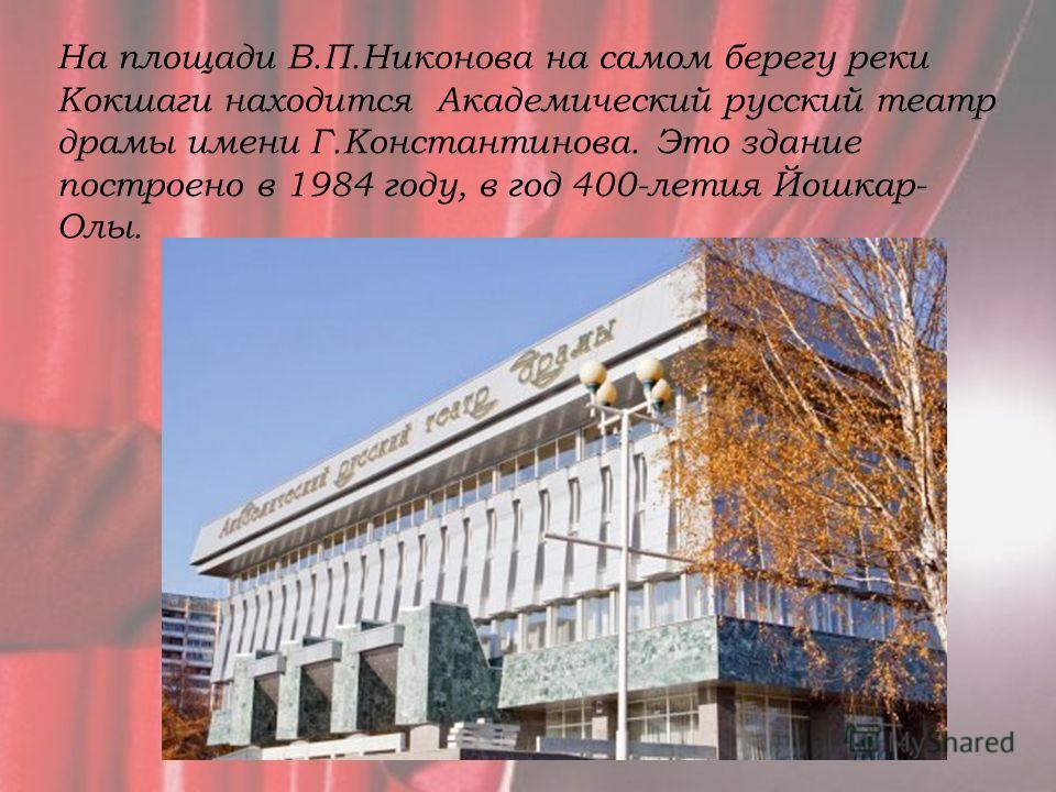 На площади В.П.Никонова на самом берегу реки Кокшаги находится Академический русский театр драмы имени Г.Константинова. Это здание построено в 1984 году, в год 400-летия Йошкар- Олы.