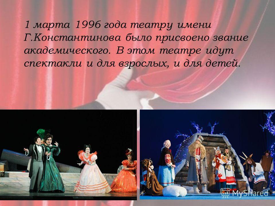 1 марта 1996 года театру имени Г.Константинова было присвоено звание академического. В этом театре идут спектакли и для взрослых, и для детей.
