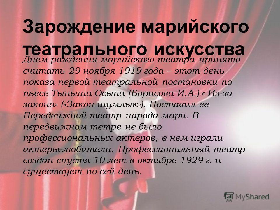 Зарождение марийского театрального искусства Днем рождения марийского театра принято считать 29 ноября 1919 года – этот день показа первой театральной постановки по пьесе Тыныша Осыпа (Борисова И.А.) « Из-за закона» («Закон шумлык»). Поставил ее Пере