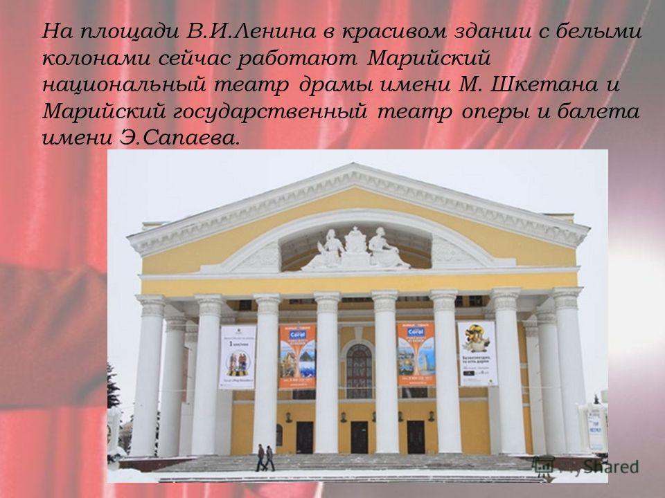 На площади В.И.Ленина в красивом здании с белыми колонами сейчас работают Марийский национальный театр драмы имени М. Шкетана и Марийский государственный театр оперы и балета имени Э.Сапаева.