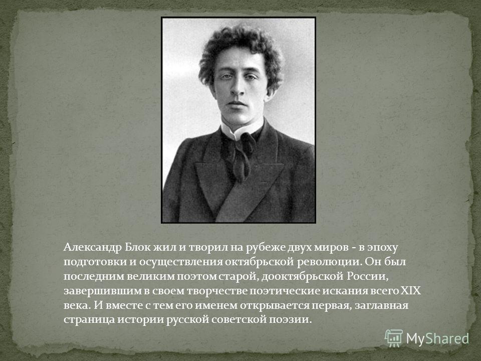 Александр Блок жил и творил на рубеже двух миров - в эпоху подготовки и осуществления октябрьской революции. Он был последним великим поэтом старой, дооктябрьской России, завершившим в своем творчестве поэтические искания всего XIX века. И вместе с т