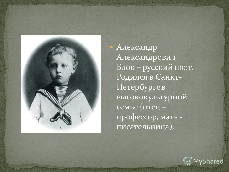 Александр Александрович Блок – русский поэт. Родился в Санкт- Петербурге в высококультурной семье (отец – профессор, мать - писательница).